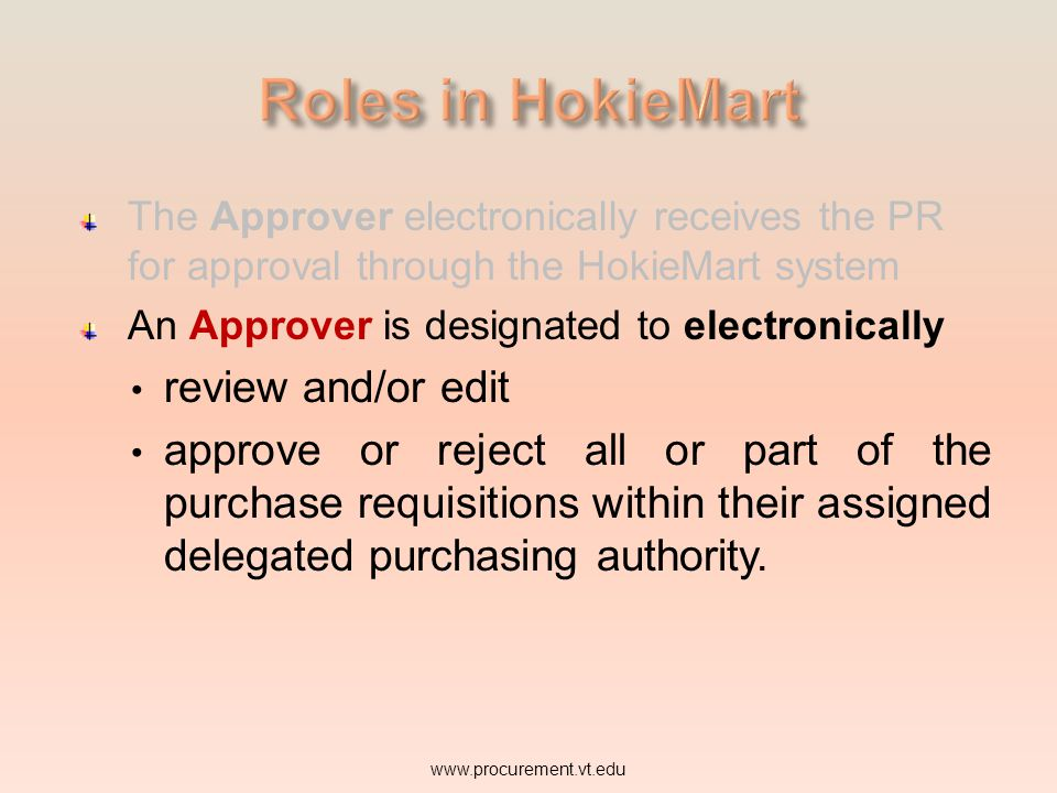 The Approver electronically receives the PR for approval through the HokieMart system An Approver is designated to electronically review and/or edit w