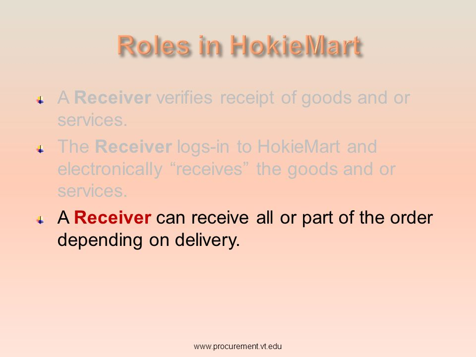 A Receiver verifies receipt of goods and or services. The Receiver logs-in to HokieMart and electronically receives the goods and or services. www.pro