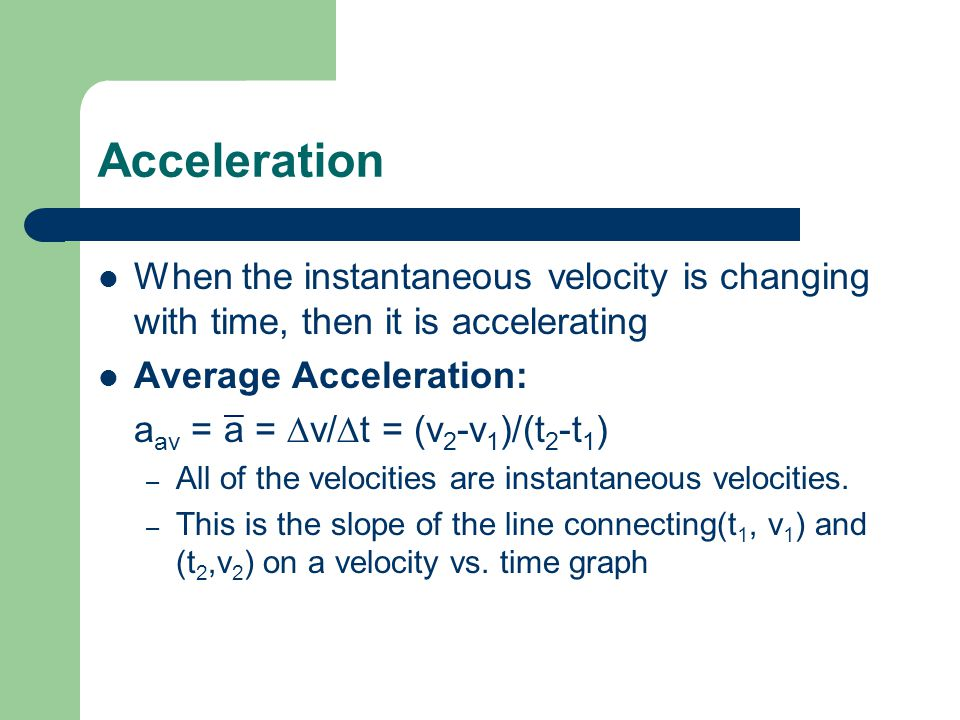 Acceleration When the instantaneous velocity is changing with time, then it is accelerating Average Acceleration: a av = a = v/ t = (v 2 -v 1 )/(t 2 -