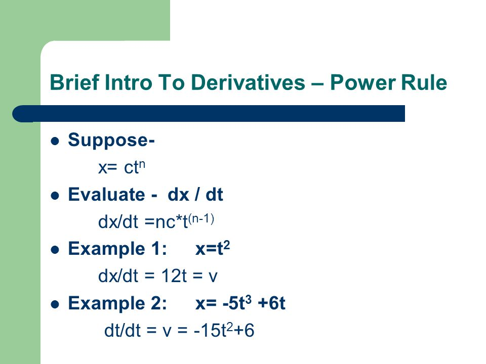 Brief Intro To Derivatives – Power Rule Suppose- x= ct n Evaluate - dx / dt dx/dt =nc*t (n-1) Example 1:x=t 2 dx/dt = 12t = v Example 2:x= -5t 3 +6t d