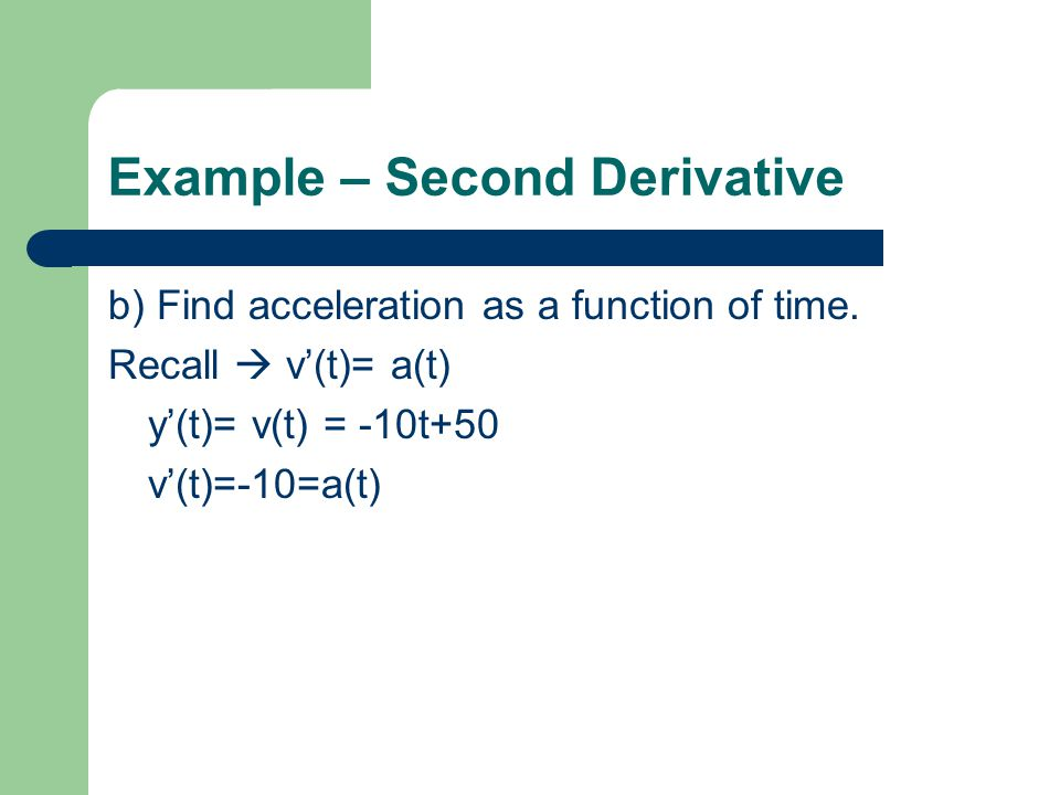 Example – Second Derivative b) Find acceleration as a function of time. Recall v(t)= a(t) y(t)= v(t) = -10t+50 v(t)=-10=a(t)