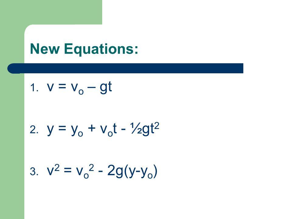 New Equations: 1. v = v o – gt 2. y = y o + v o t - ½gt 2 3. v 2 = v o 2 - 2g(y-y o )