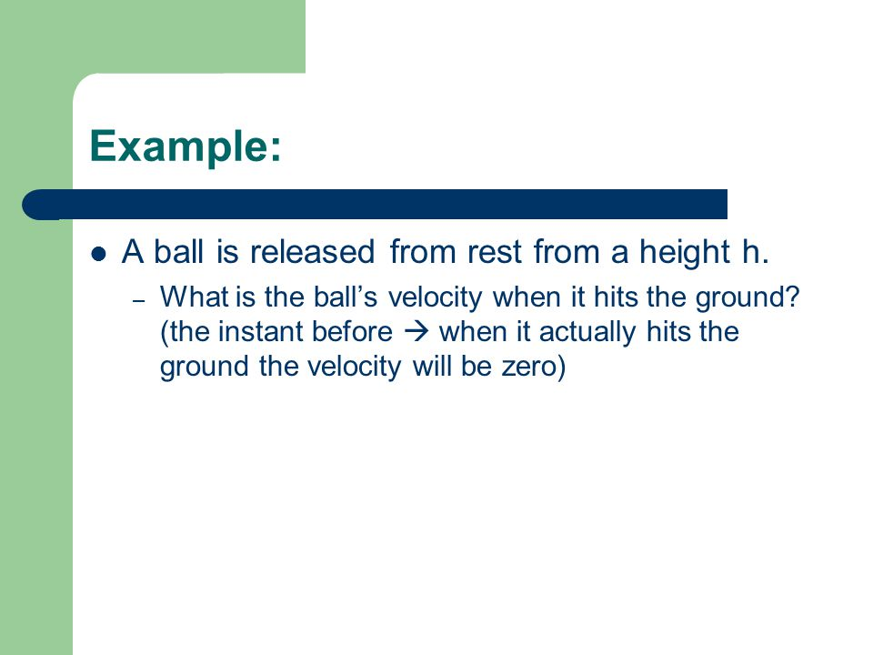 Example: A ball is released from rest from a height h. – What is the balls velocity when it hits the ground? (the instant before when it actually hits
