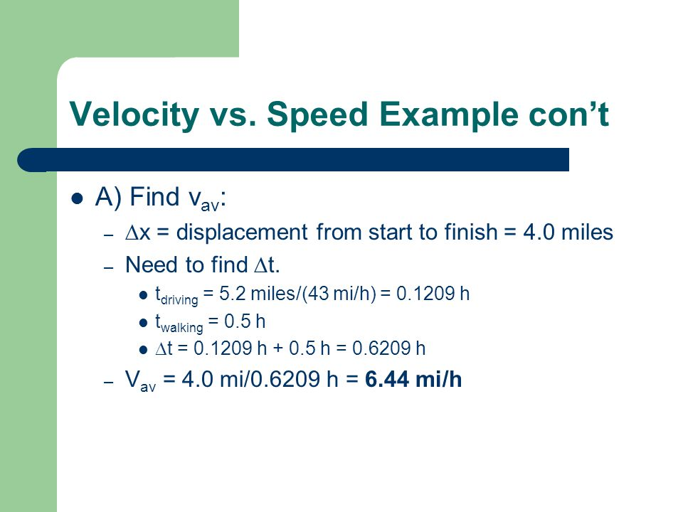 Velocity vs. Speed Example cont A) Find v av : – x = displacement from start to finish = 4.0 miles – Need to find t. t driving = 5.2 miles/(43 mi/h) =