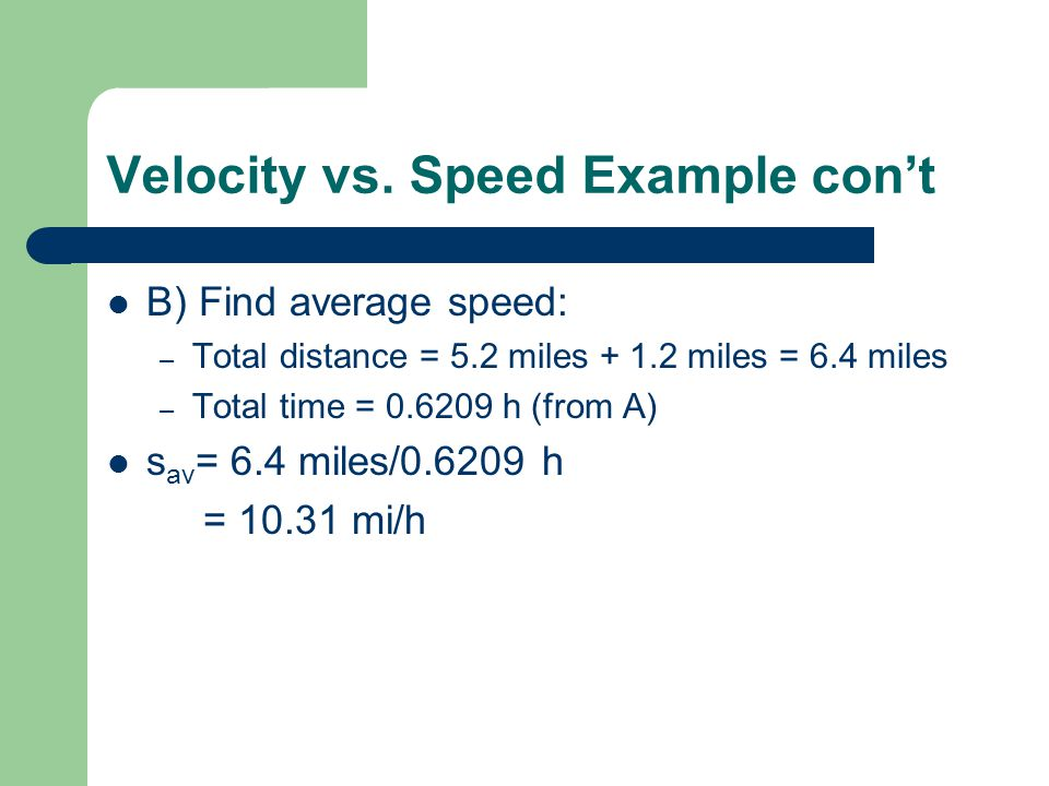 Velocity vs. Speed Example cont B) Find average speed: – Total distance = 5.2 miles + 1.2 miles = 6.4 miles – Total time = 0.6209 h (from A) s av = 6.