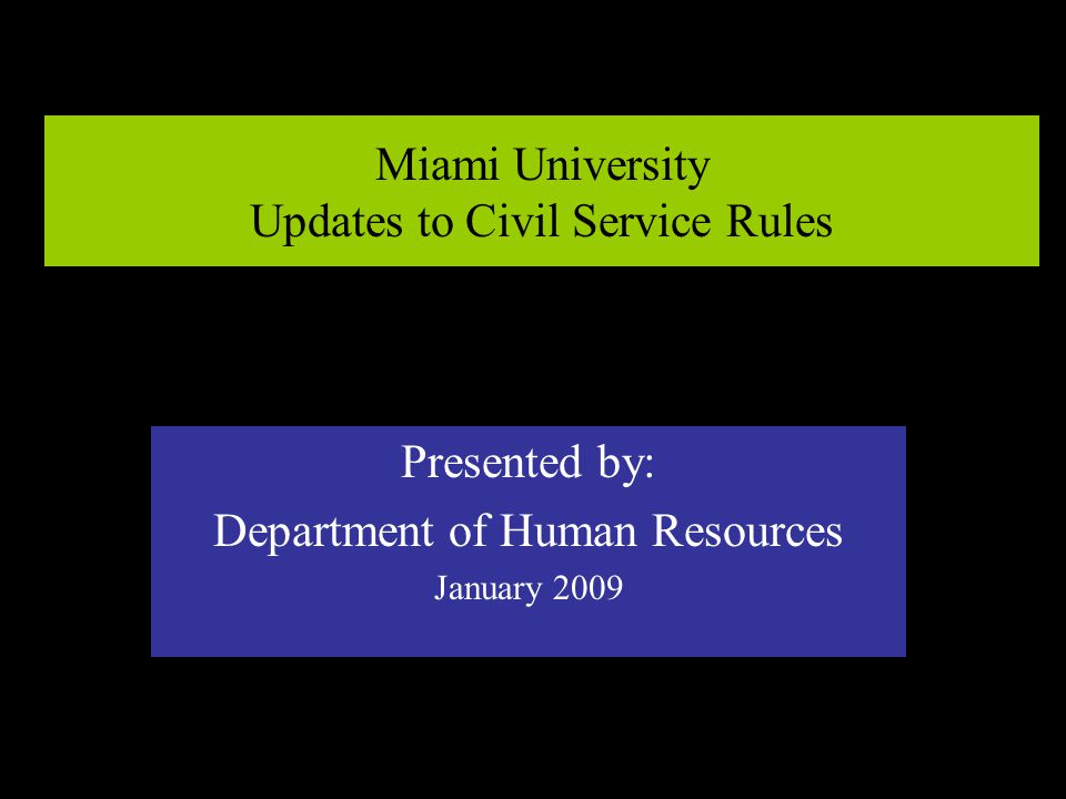 Miami University Updates to Civil Service Rules Presented by: Department of Human Resources January 2009