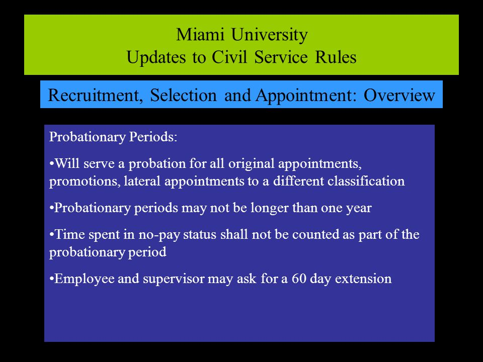 Miami University Updates to Civil Service Rules Recruitment, Selection and Appointment: Overview Probationary Periods: Will serve a probation for all original appointments, promotions, lateral appointments to a different classification Probationary periods may not be longer than one year Time spent in no-pay status shall not be counted as part of the probationary period Employee and supervisor may ask for a 60 day extension