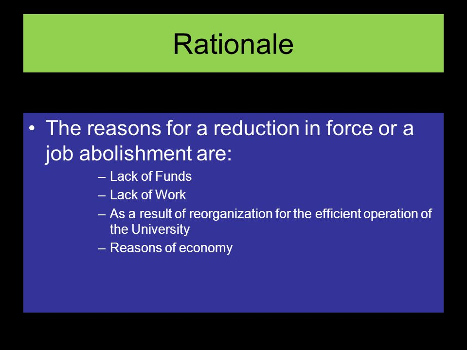Rationale The reasons for a reduction in force or a job abolishment are: –Lack of Funds –Lack of Work –As a result of reorganization for the efficient operation of the University –Reasons of economy