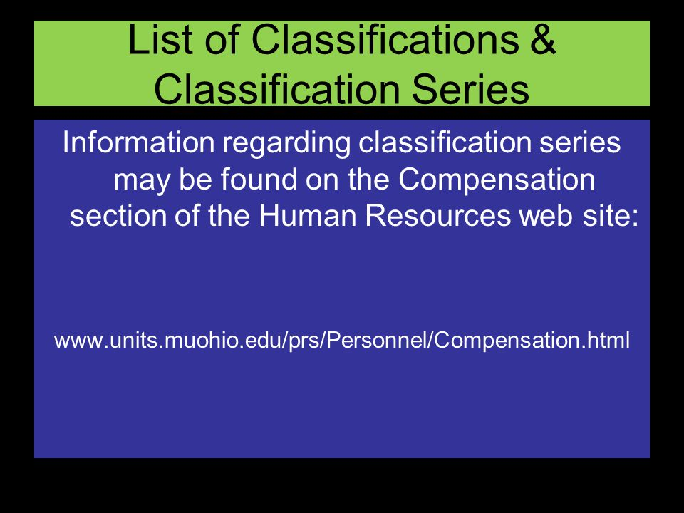 List of Classifications & Classification Series Information regarding classification series may be found on the Compensation section of the Human Resources web site: www.units.muohio.edu/prs/Personnel/Compensation.html