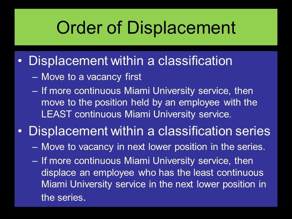 Order of Displacement Displacement within a classification –Move to a vacancy first –If more continuous Miami University service, then move to the position held by an employee with the LEAST continuous Miami University service.