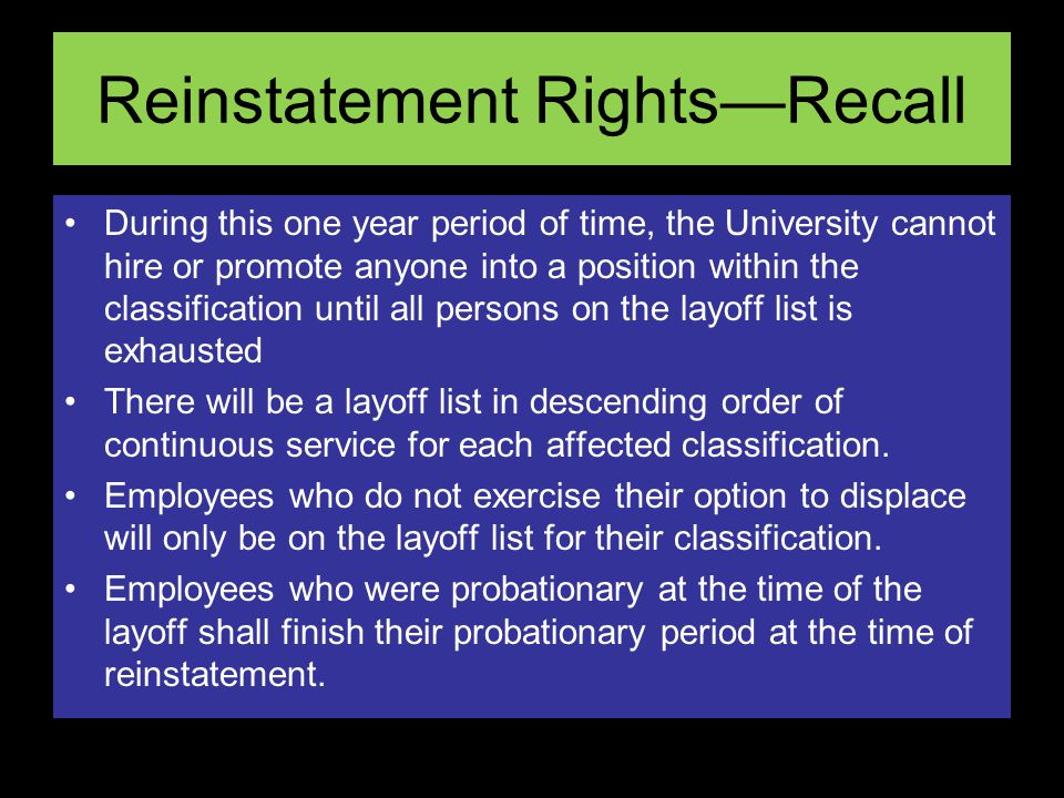 Reinstatement RightsRecall During this one year period of time, the University cannot hire or promote anyone into a position within the classification until all persons on the layoff list is exhausted There will be a layoff list in descending order of continuous service for each affected classification.