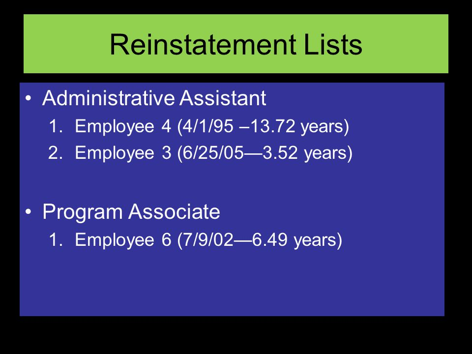 Reinstatement Lists Administrative Assistant 1.Employee 4 (4/1/95 –13.72 years) 2.Employee 3 (6/25/053.52 years) Program Associate 1.Employee 6 (7/9/026.49 years)