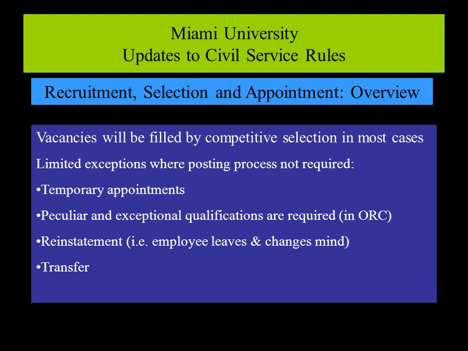 Miami University Updates to Civil Service Rules Recruitment, Selection and Appointment: Overview Vacancies will be filled by competitive selection in most cases Limited exceptions where posting process not required: Temporary appointments Peculiar and exceptional qualifications are required (in ORC) Reinstatement (i.e.
