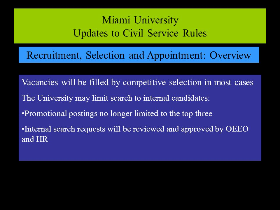 Miami University Updates to Civil Service Rules Recruitment, Selection and Appointment: Overview Vacancies will be filled by competitive selection in most cases The University may limit search to internal candidates: Promotional postings no longer limited to the top three Internal search requests will be reviewed and approved by OEEO and HR