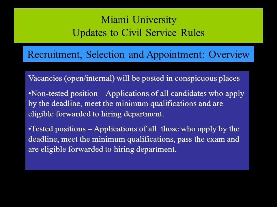 Miami University Updates to Civil Service Rules Recruitment, Selection and Appointment: Overview Vacancies (open/internal) will be posted in conspicuous places Non-tested position – Applications of all candidates who apply by the deadline, meet the minimum qualifications and are eligible forwarded to hiring department.