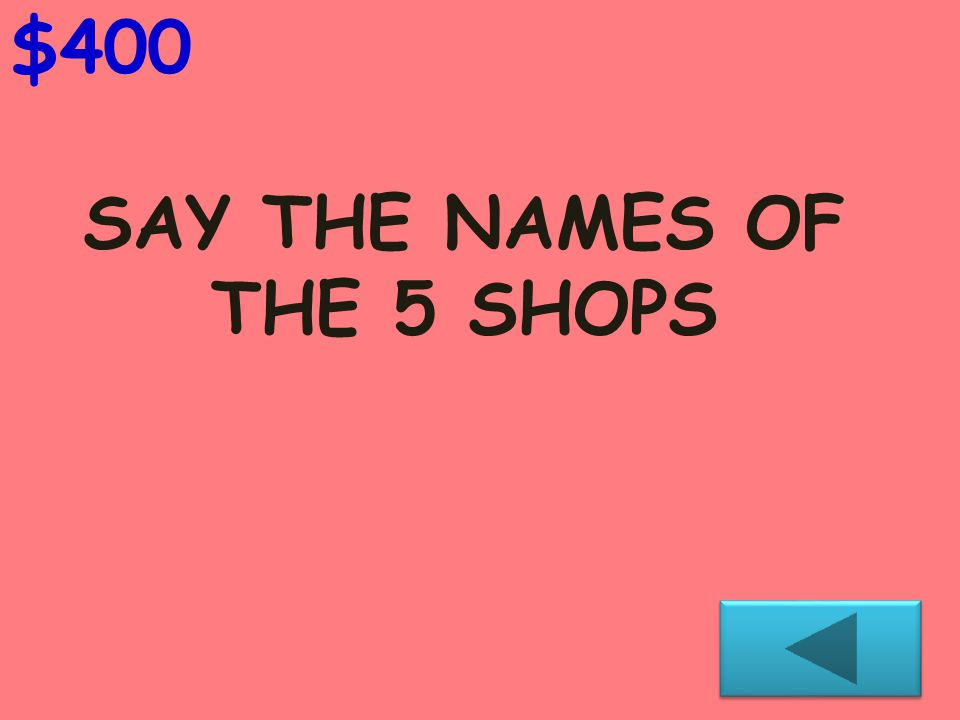 SAY THE NAMES OF THE 5 SHOPS $400