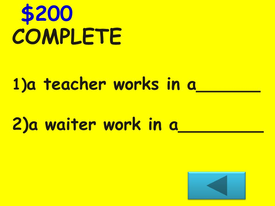 COMPLETE 1) a teacher works in a______ 2)a waiter work in a________ $200