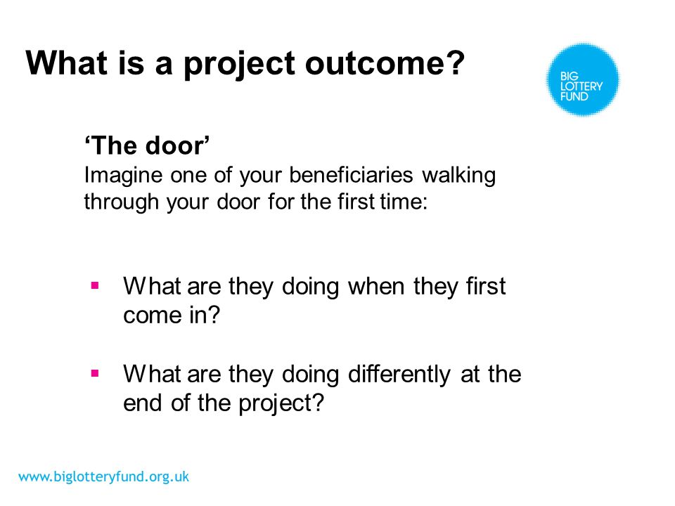 The door Imagine one of your beneficiaries walking through your door for the first time: What is a project outcome.