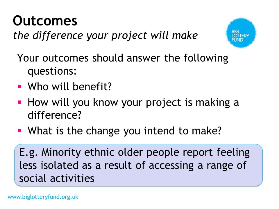 Outcomes the difference your project will make Your outcomes should answer the following questions: Who will benefit.