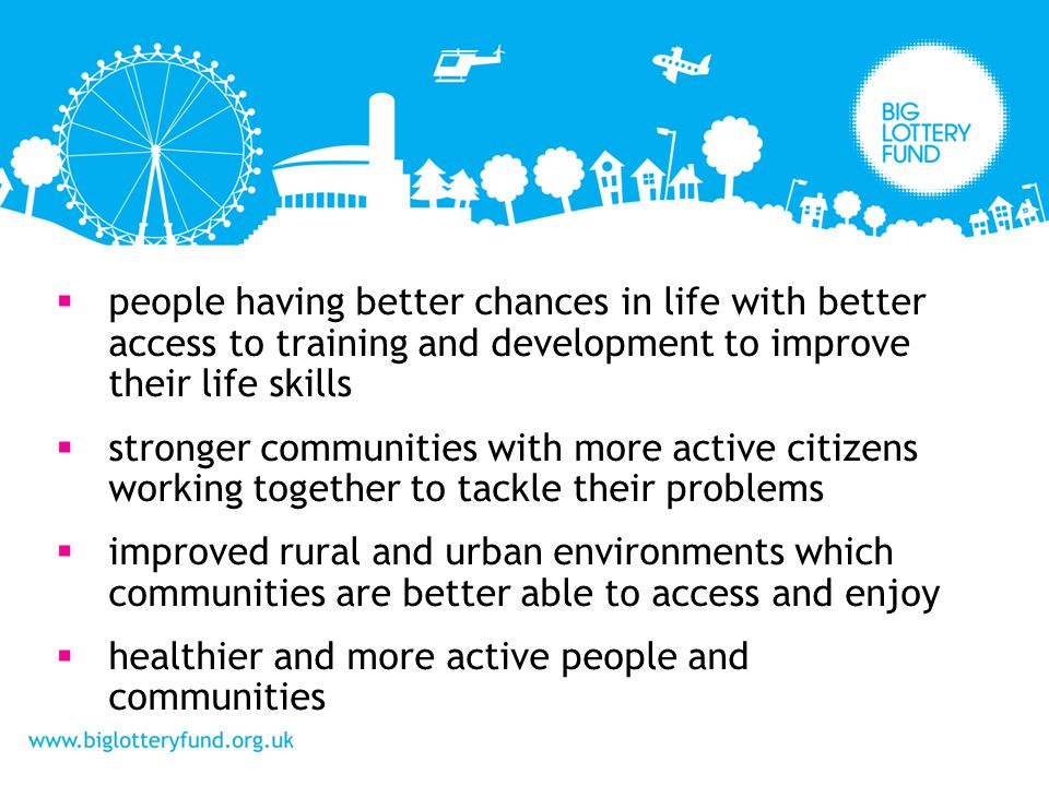people having better chances in life with better access to training and development to improve their life skills stronger communities with more active citizens working together to tackle their problems improved rural and urban environments which communities are better able to access and enjoy healthier and more active people and communities