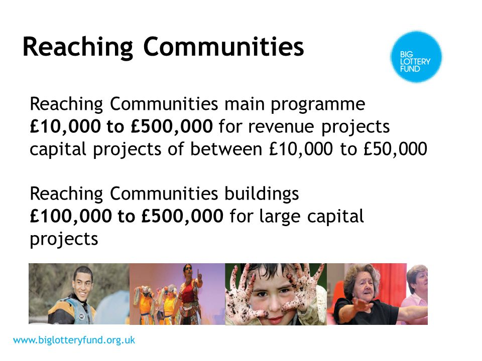 Reaching Communities Reaching Communities main programme £10,000 to £500,000 for revenue projects capital projects of between £10,000 to £50,000 Reaching Communities buildings £100,000 to £500,000 for large capital projects