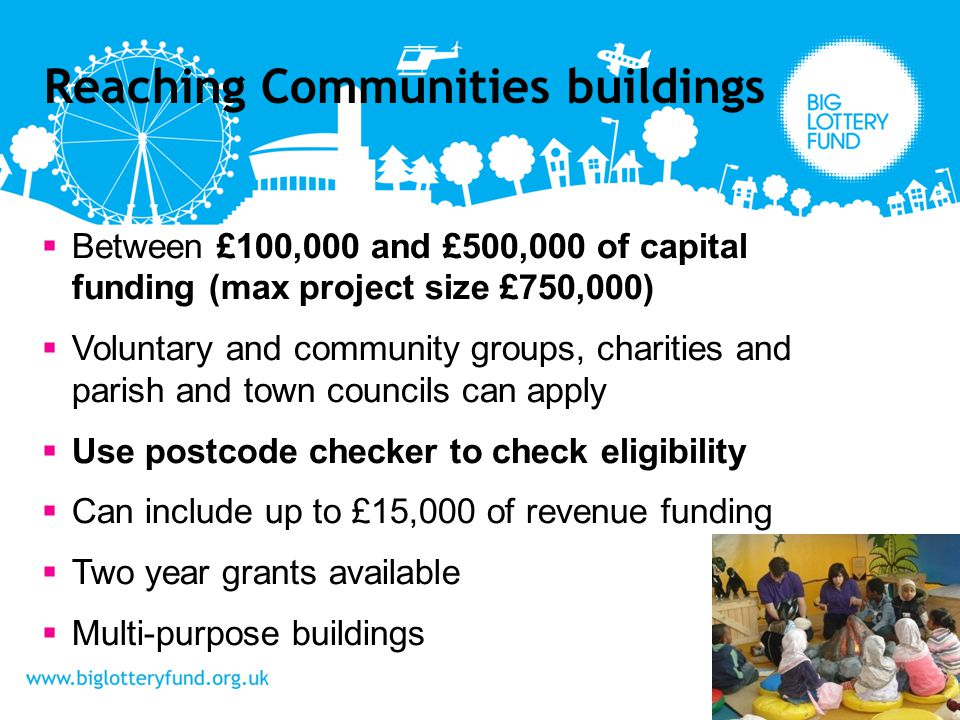 Between £100,000 and £500,000 of capital funding (max project size £750,000) Voluntary and community groups, charities and parish and town councils can apply Use postcode checker to check eligibility Can include up to £15,000 of revenue funding Two year grants available Multi-purpose buildings Reaching Communities buildings