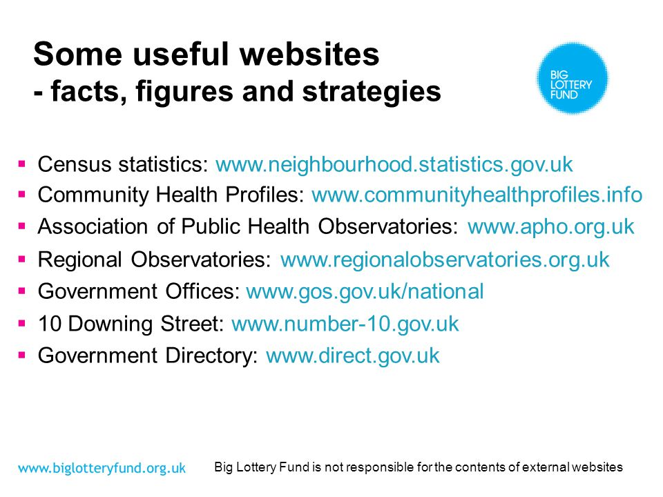 Some useful websites - facts, figures and strategies Census statistics: www.neighbourhood.statistics.gov.uk Community Health Profiles: www.communityhealthprofiles.info Association of Public Health Observatories: www.apho.org.uk Regional Observatories: www.regionalobservatories.org.uk Government Offices: www.gos.gov.uk/national 10 Downing Street: www.number-10.gov.uk Government Directory: www.direct.gov.uk Big Lottery Fund is not responsible for the contents of external websites