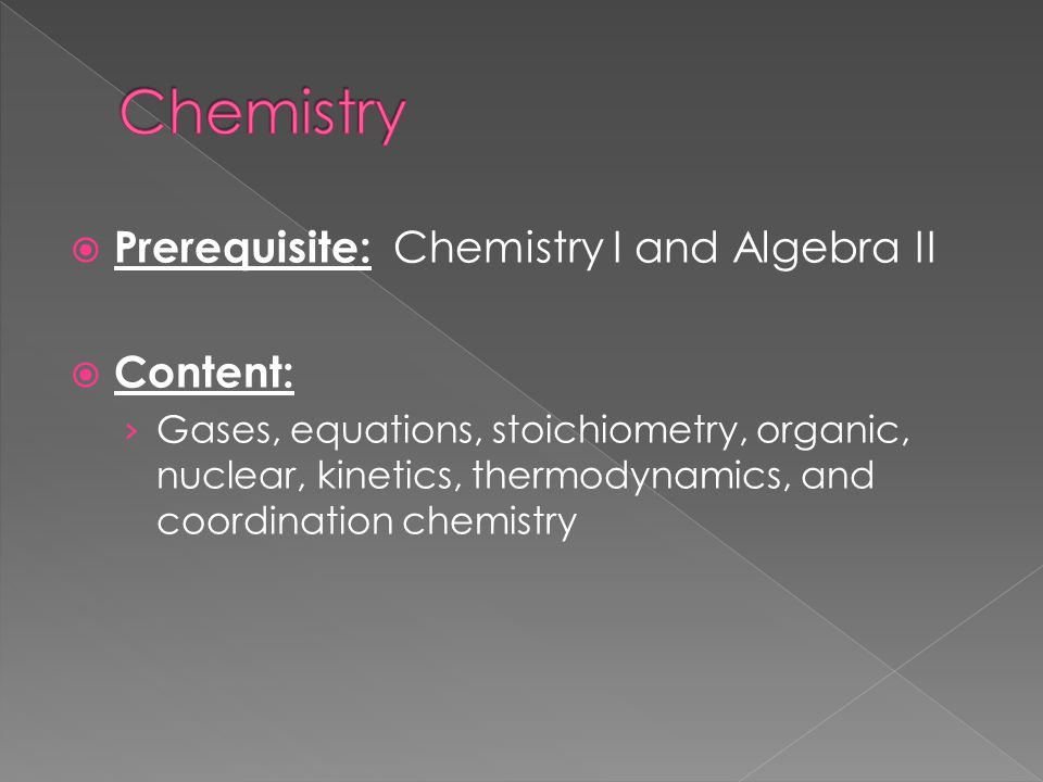 Prerequisite: Chemistry I and Algebra II Content: Gases, equations, stoichiometry, organic, nuclear, kinetics, thermodynamics, and coordination chemistry