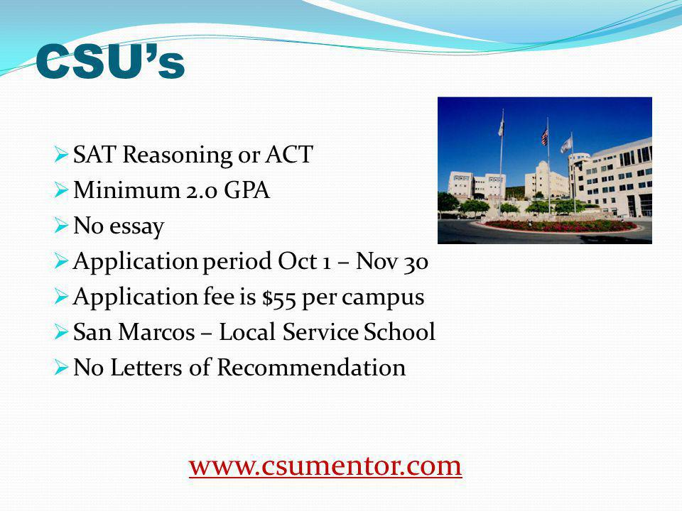CSUs SAT Reasoning or ACT Minimum 2.0 GPA No essay Application period Oct 1 – Nov 30 Application fee is $55 per campus San Marcos – Local Service School No Letters of Recommendation www.csumentor.com