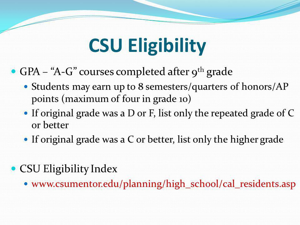 CSU Eligibility GPA – A-G courses completed after 9 th grade Students may earn up to 8 semesters/quarters of honors/AP points (maximum of four in grade 10) If original grade was a D or F, list only the repeated grade of C or better If original grade was a C or better, list only the higher grade CSU Eligibility Index www.csumentor.edu/planning/high_school/cal_residents.asp