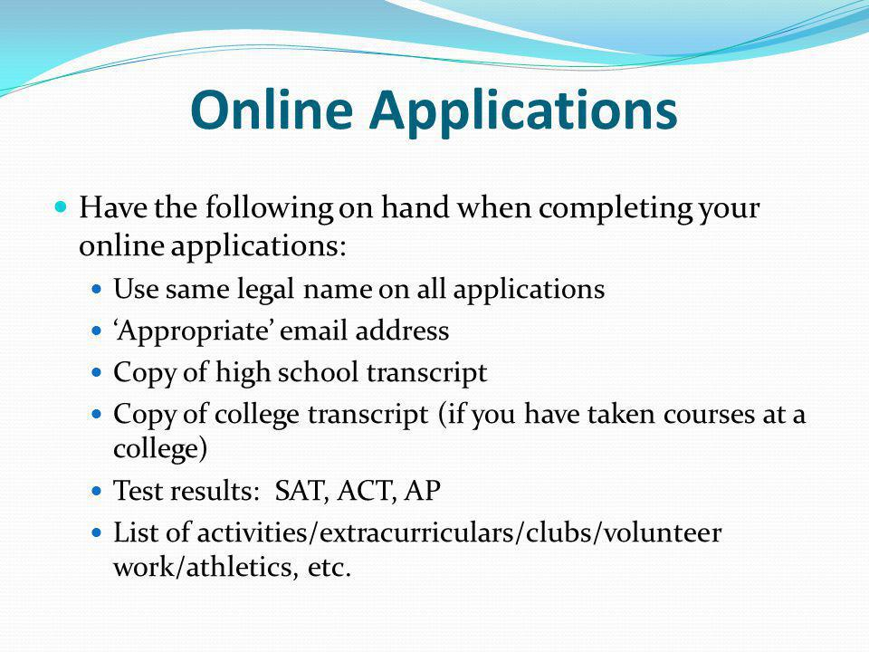 Online Applications Have the following on hand when completing your online applications: Use same legal name on all applications Appropriate email address Copy of high school transcript Copy of college transcript (if you have taken courses at a college) Test results: SAT, ACT, AP List of activities/extracurriculars/clubs/volunteer work/athletics, etc.