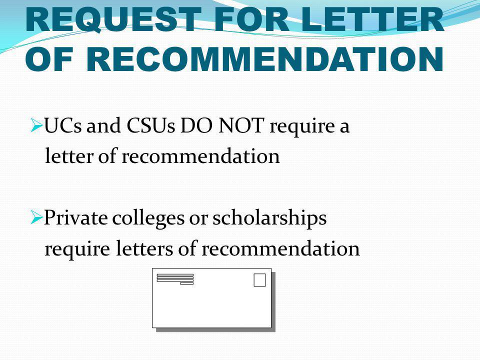 REQUEST FOR LETTER OF RECOMMENDATION UCs and CSUs DO NOT require a letter of recommendation Private colleges or scholarships require letters of recommendation