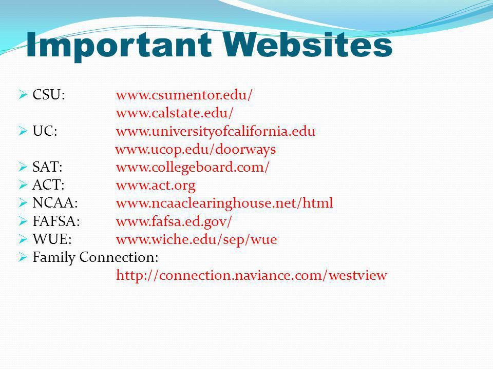 Important Websites CSU: www.csumentor.edu/ www.calstate.edu/ UC: www.universityofcalifornia.edu www.ucop.edu/doorways SAT:www.collegeboard.com/ ACT:www.act.org NCAA: www.ncaaclearinghouse.net/html FAFSA: www.fafsa.ed.gov/ WUE:www.wiche.edu/sep/wue Family Connection: http://connection.naviance.com/westview