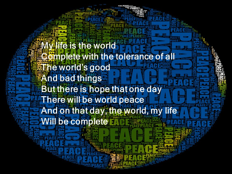 My life is the world Complete with the tolerance of all The worlds good And bad things But there is hope that one day There will be world peace And on