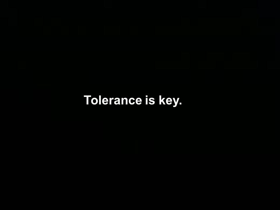 Tolerance is key.