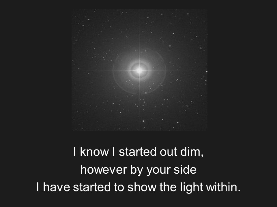 I know I started out dim, however by your side I have started to show the light within.