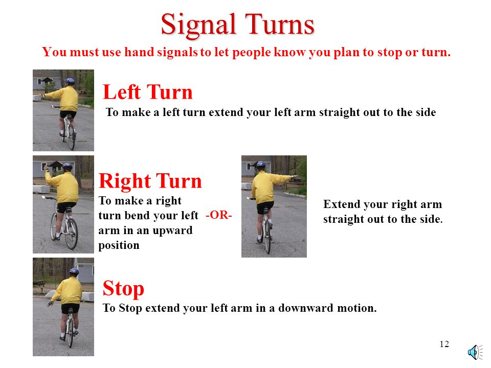 11 Signal Turns Left Turn To make a left turn extend your left arm straight out to the side Right Turn To make a right turn, bend your left arm in an upward position.