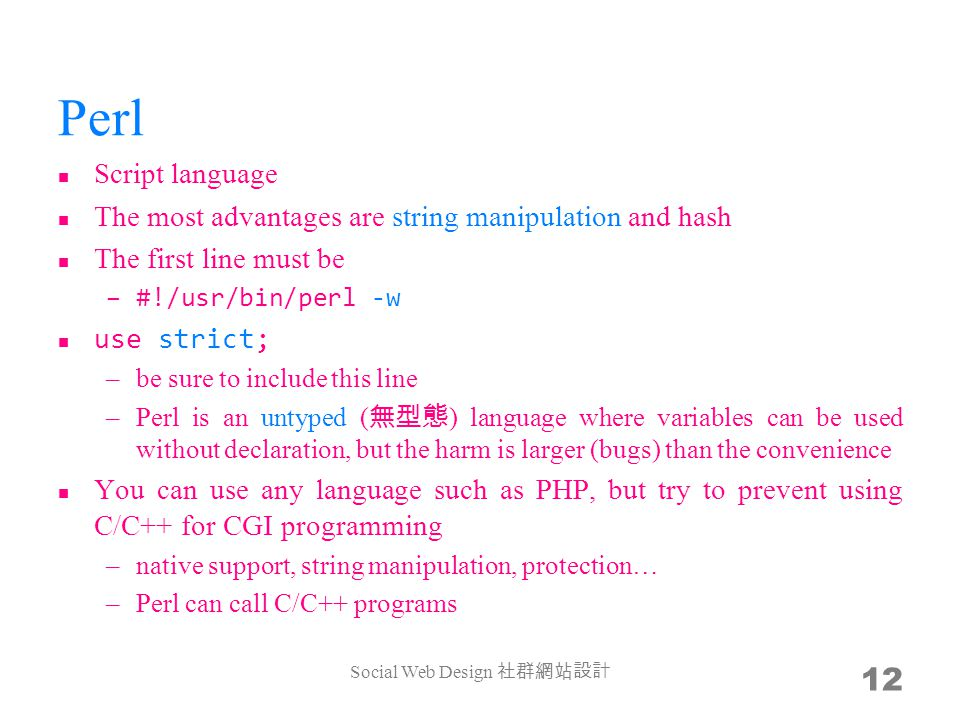 Perl Script language The most advantages are string manipulation and hash The first line must be –#!/usr/bin/perl -w use strict; –be sure to include this line –Perl is an untyped ( ) language where variables can be used without declaration, but the harm is larger (bugs) than the convenience You can use any language such as PHP, but try to prevent using C/C++ for CGI programming –native support, string manipulation, protection… –Perl can call C/C++ programs Social Web Design 12