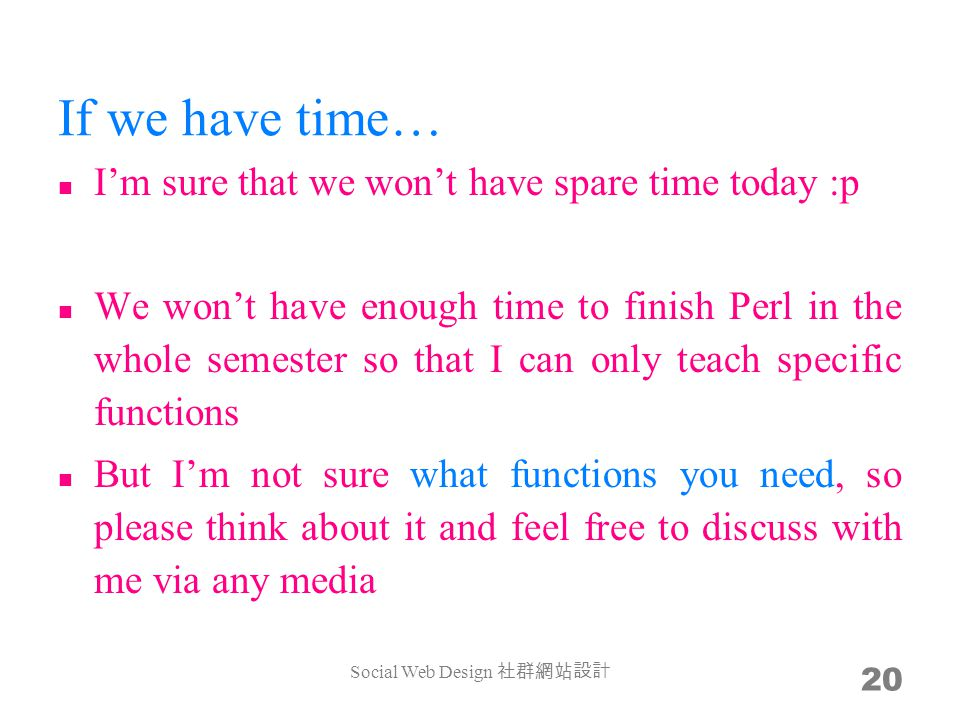 If we have time… Im sure that we wont have spare time today :p We wont have enough time to finish Perl in the whole semester so that I can only teach specific functions But Im not sure what functions you need, so please think about it and feel free to discuss with me via any media Social Web Design 20