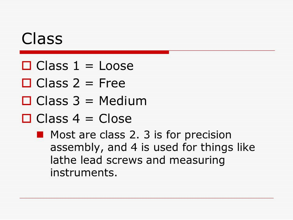 Class Class 1 = Loose Class 2 = Free Class 3 = Medium Class 4 = Close Most are class 2. 3 is for precision assembly, and 4 is used for things like lat