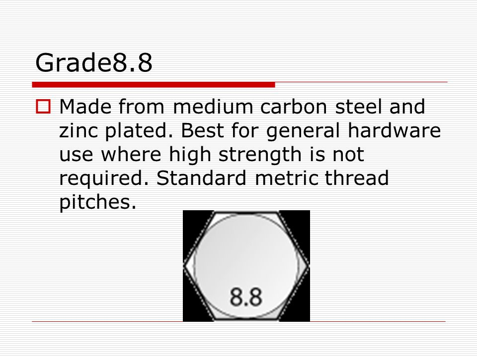 Grade8.8 Made from medium carbon steel and zinc plated. Best for general hardware use where high strength is not required. Standard metric thread pitc