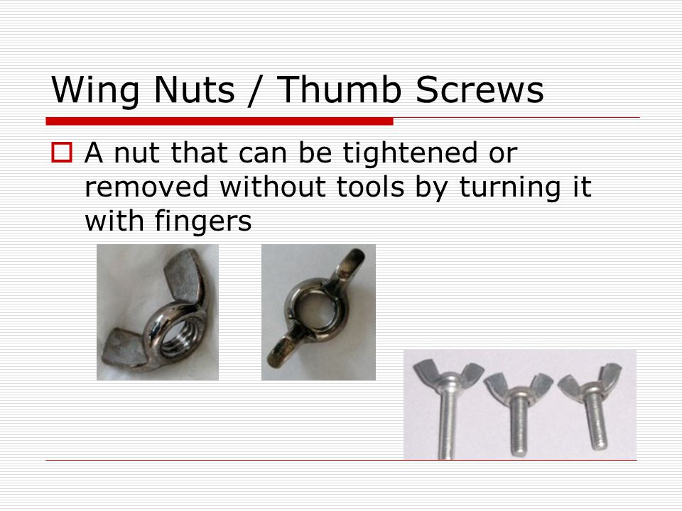Wing Nuts / Thumb Screws A nut that can be tightened or removed without tools by turning it with fingers