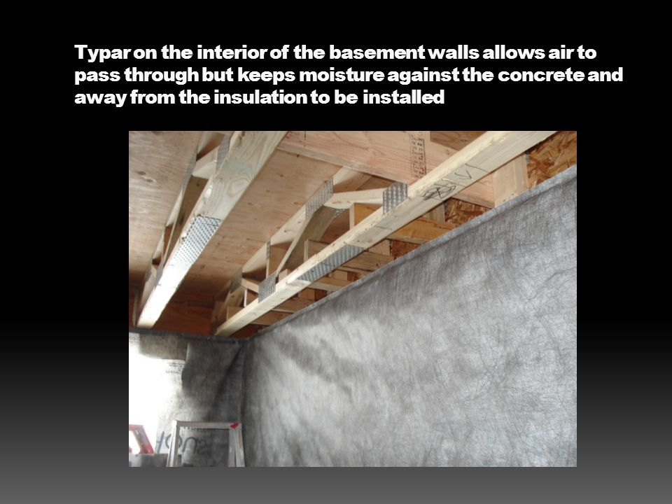 Typar on the interior of the basement walls allows air to pass through but keeps moisture against the concrete and away from the insulation to be installed