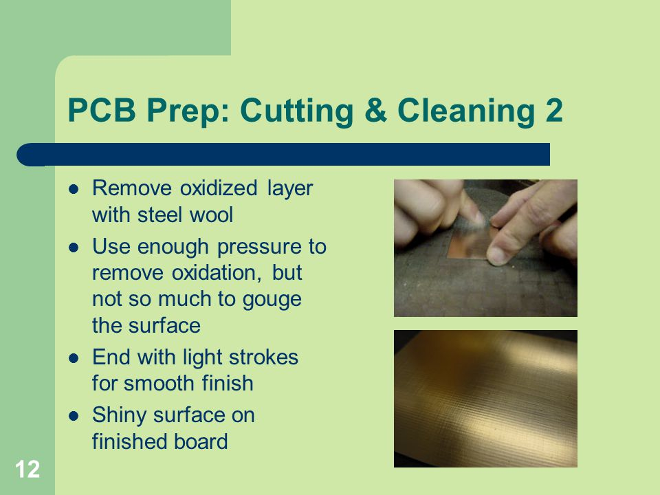 12 PCB Prep: Cutting & Cleaning 2 Remove oxidized layer with steel wool Use enough pressure to remove oxidation, but not so much to gouge the surface