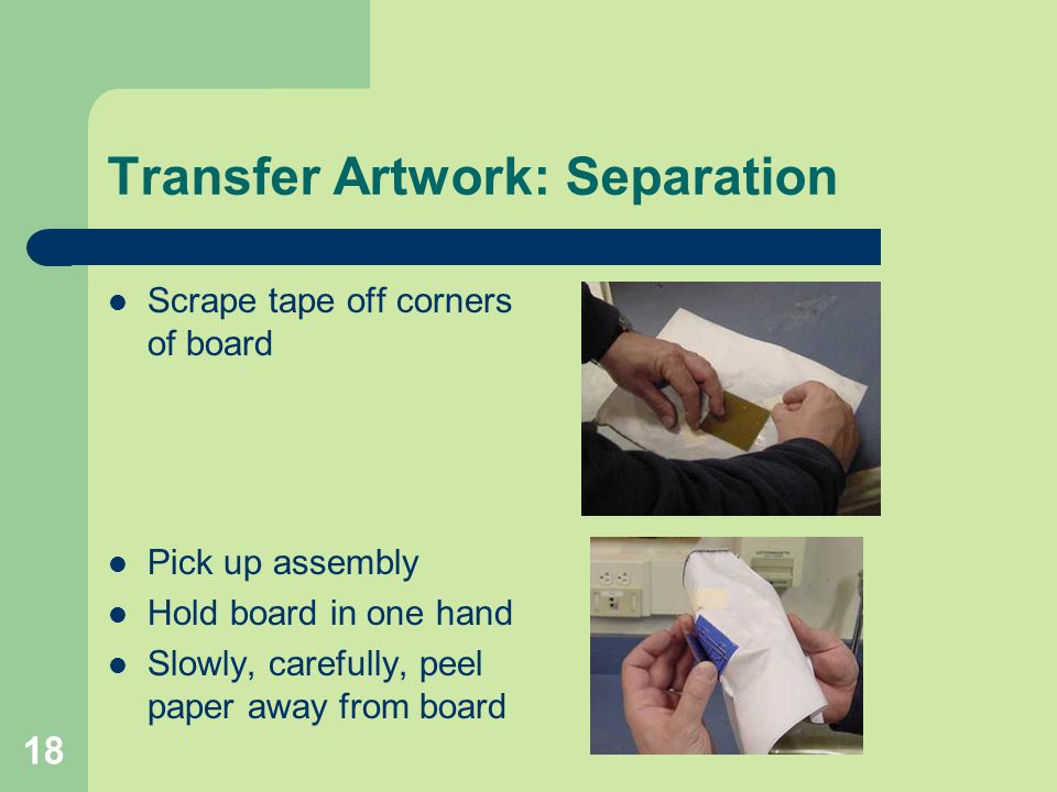 18 Transfer Artwork: Separation Scrape tape off corners of board Pick up assembly Hold board in one hand Slowly, carefully, peel paper away from board