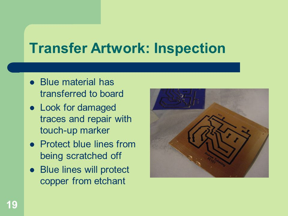 19 Transfer Artwork: Inspection Blue material has transferred to board Look for damaged traces and repair with touch-up marker Protect blue lines from