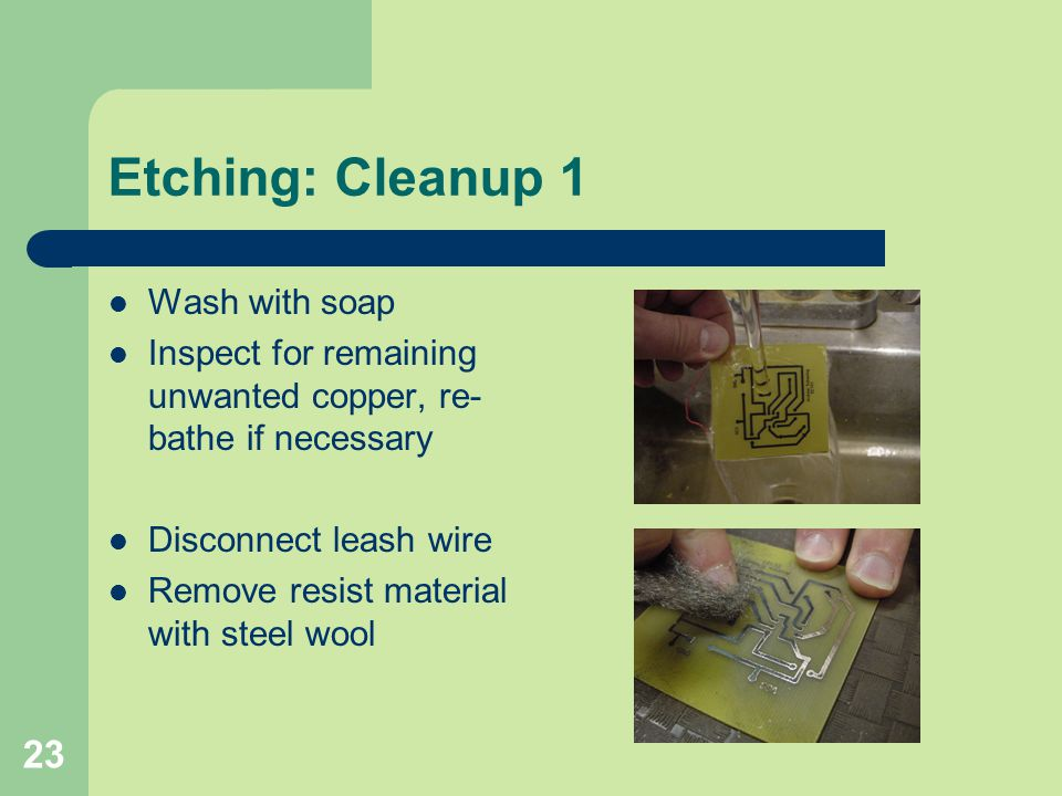 23 Etching: Cleanup 1 Wash with soap Inspect for remaining unwanted copper, re- bathe if necessary Disconnect leash wire Remove resist material with s