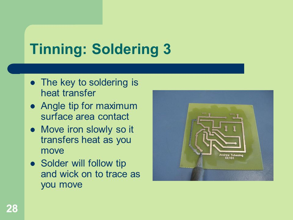 28 Tinning: Soldering 3 The key to soldering is heat transfer Angle tip for maximum surface area contact Move iron slowly so it transfers heat as you
