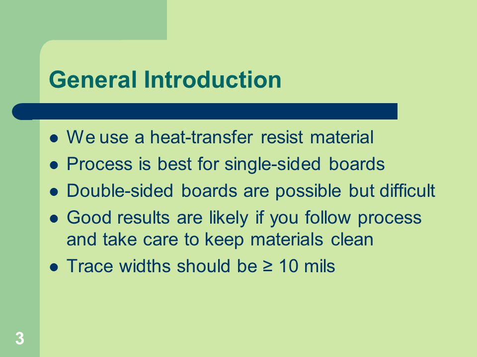 3 General Introduction We use a heat-transfer resist material Process is best for single-sided boards Double-sided boards are possible but difficult G