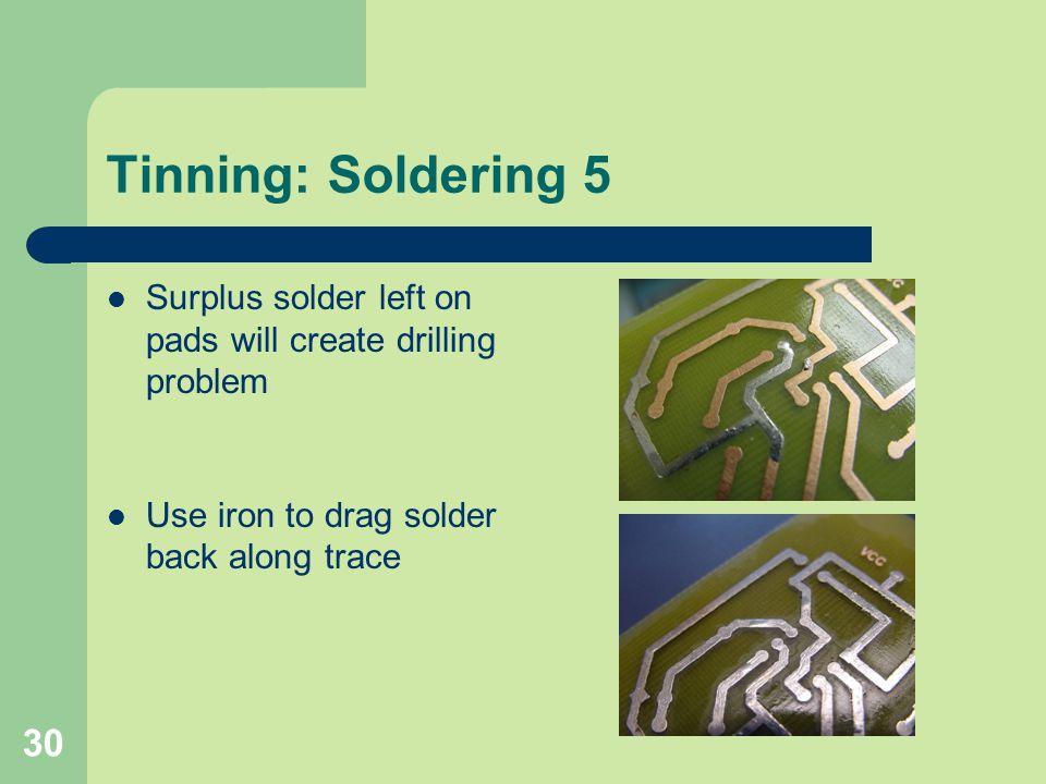 30 Tinning: Soldering 5 Surplus solder left on pads will create drilling problem Use iron to drag solder back along trace